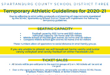 Due to adhering to strict safety protocols and meeting all requirements mandated by the SCHSL, Spartanburg School District Three will implement the following temporary guidelines. Seating Capacity •	Football Capacity: 600 Home and 600 Visitors •	Volleybal