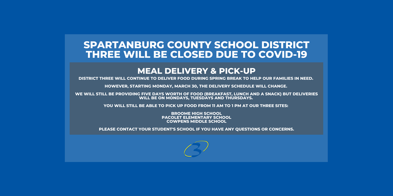 district three will continue to deliver food during spring break to help our families in need.   however, starting monday, march 30, the delivery schedule will change.   we will still be providing five days worth of food (breakfast, lunch and a snack) but deliveries will be on mondays, tuesdays and thursdays.   you will still be able to pick up food from 11 am to 1 pm at our three sites:   broome high school pacolet elementary school cowpens middle school  please contact your student's school if you have any questions or concerns.